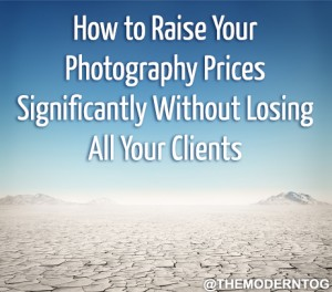 How to Raise Your Photography Prices Significantly Without Losing All Your Clients