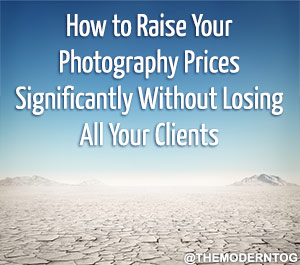 How to Raise Your Photography Prices Significantly Wihtout Losing All Your Clients