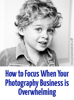 How to Focus When Overwhelmed by your Photography Business