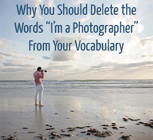 "Why You SHould Delete the Words ""I'm a Photographer"" from Your Vocabulary"
