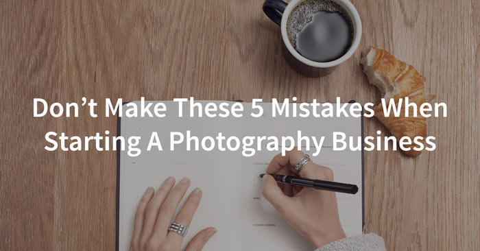 5 mistakes to avoid when starting a photography business