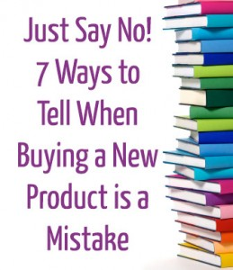 Just Say No! 7 Ways to Tell When Buying a New Product is a Mistake