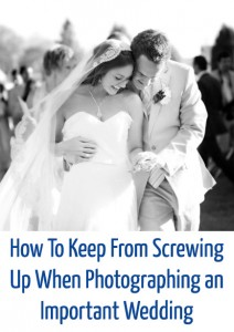 How To Keep From Screwing Up When Photographing an Important Wedding