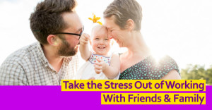 Take The Stress Out Of Working With Friends & Family
